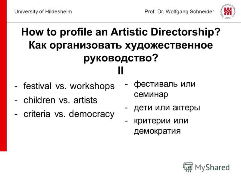 University of HildesheimProf. Dr. Wolfgang Schneider How to profile an Artistic Directorship? Как организовать художественное руководство? II -festival vs. workshops -children vs. artists -criteria vs. democracy -фестиваль или семинар -дети или актер