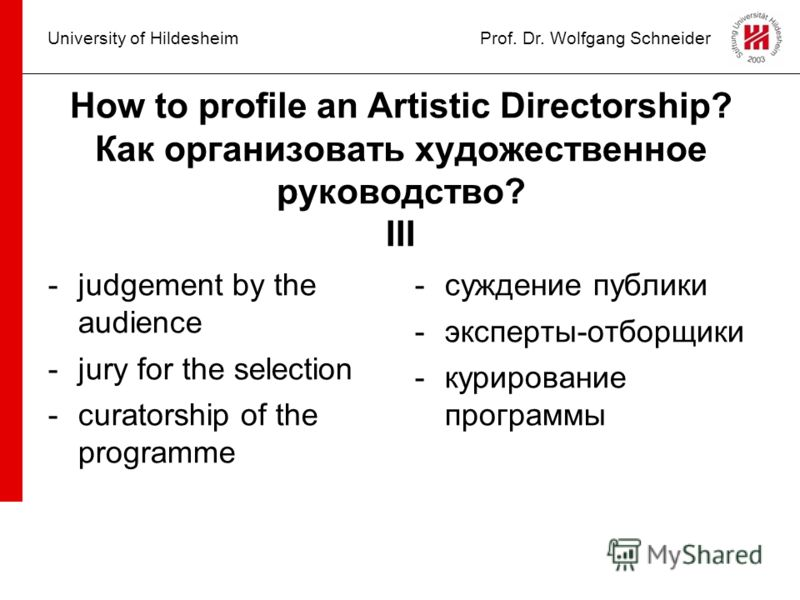 University of HildesheimProf. Dr. Wolfgang Schneider How to profile an Artistic Directorship? Как организовать художественное руководство? III -judgement by the audience -jury for the selection -curatorship of the programme -суждение публики -эксперт