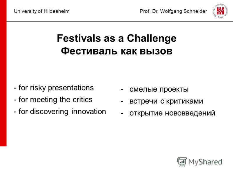 University of HildesheimProf. Dr. Wolfgang Schneider Festivals as a Challenge Фестиваль как вызов - for risky presentations - for meeting the critics - for discovering innovation -смелые проекты -встречи с критиками -открытие нововведений