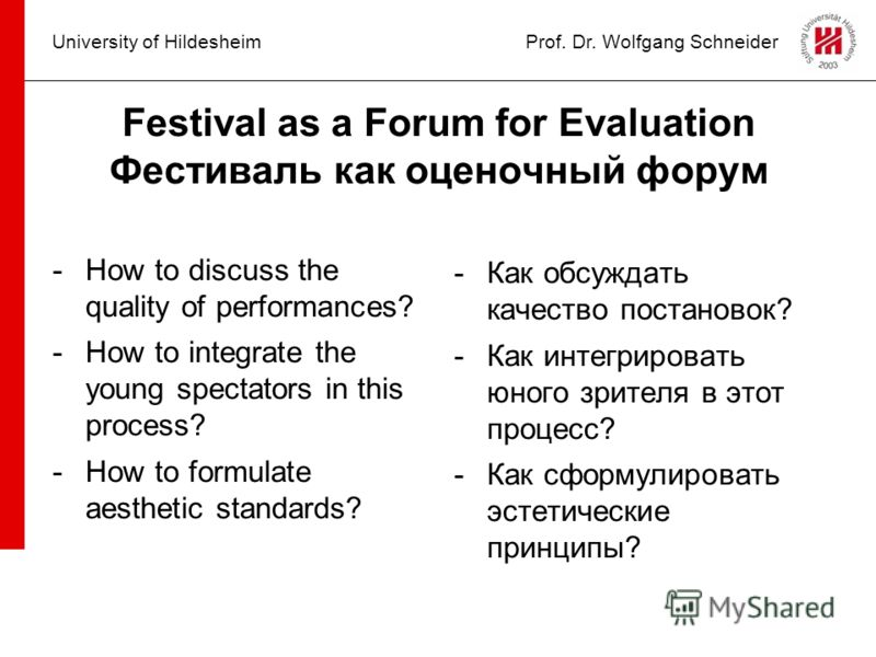 University of HildesheimProf. Dr. Wolfgang Schneider Festival as a Forum for Evaluation Фестиваль как оценочный форум -How to discuss the quality of performances? -How to integrate the young spectators in this process? -How to formulate aesthetic sta