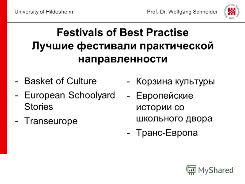 University of HildesheimProf. Dr. Wolfgang Schneider Festivals of Best Practise Лучшие фестивали практической направленности -Basket of Culture -European Schoolyard Stories -Transeurope -Корзина культуры -Европейские истории со школьного двора -Транс