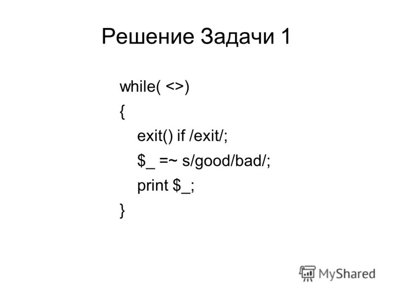 Решение Задачи 1 while( ) { exit() if /exit/; $_ =~ s/good/bad/; print $_; }