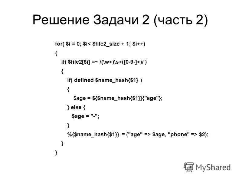 Решение Задачи 2 (часть 2) for( $i = 0; $i< $file2_size + 1; $i++) { if( $file2[$i] =~ /(\w+)\s+([0-9-]+)/ ) { if( defined $name_hash{$1} ) { $age = ${$name_hash{$1}}{