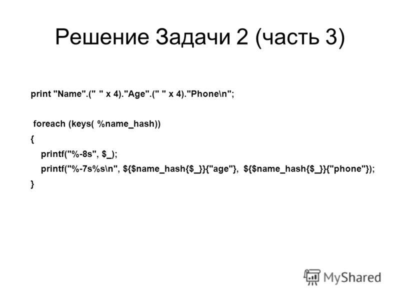 Решение Задачи 2 (часть 3) print Name.(  x 4).Age.(  x 4).Phone\n; foreach (keys( %name_hash)) { printf(%-8s, $_); printf(%-7s%s\n, ${$name_hash{$_}}{age}, ${$name_hash{$_}}{phone}); }
