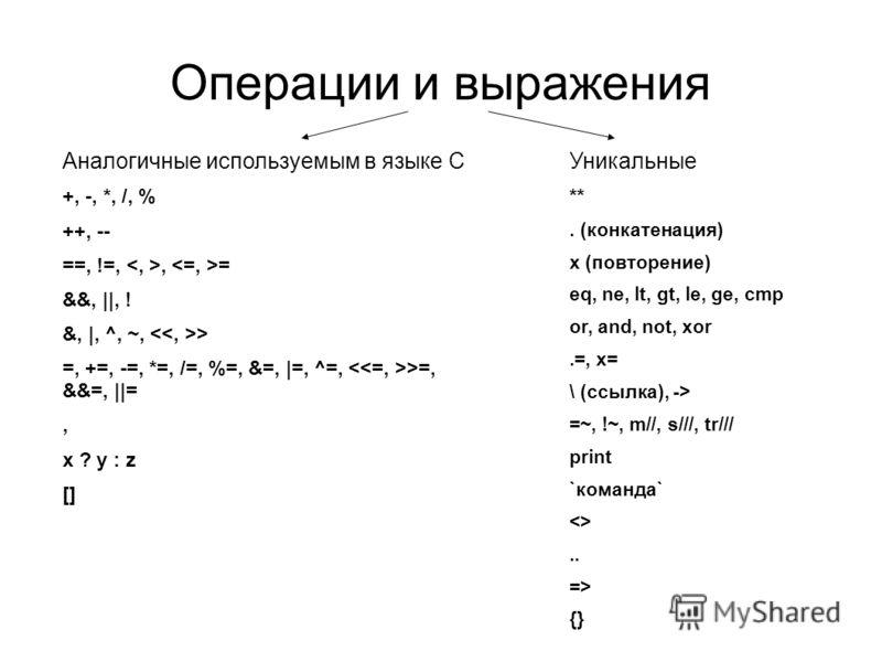 Операции и выражения Аналогичные используемым в языке С +, -, *, /, % ++, -- ==, !=,, = &&, ||, ! &, |, ^, ~, > =, +=, -=, *=, /=, %=, &=, |=, ^=, >=, &&=, ||=, x ? y : z [] Уникальные **. (конкатенация) x (повторение) eq, ne, lt, gt, le, ge, cmp or,