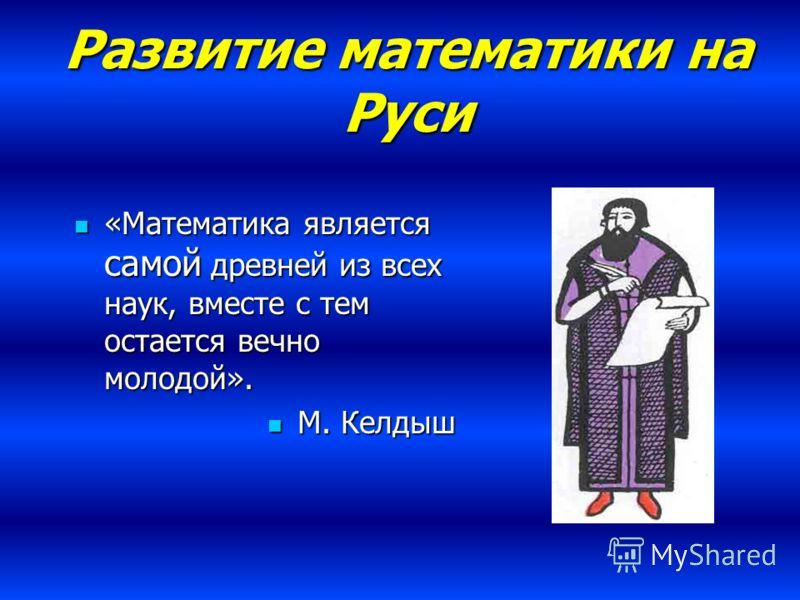 Развитие математики на Руси «Математика является самой древней из всех наук, вместе с тем остается вечно молодой». «Математика является самой древней из всех наук, вместе с тем остается вечно молодой». М. Келдыш М. Келдыш