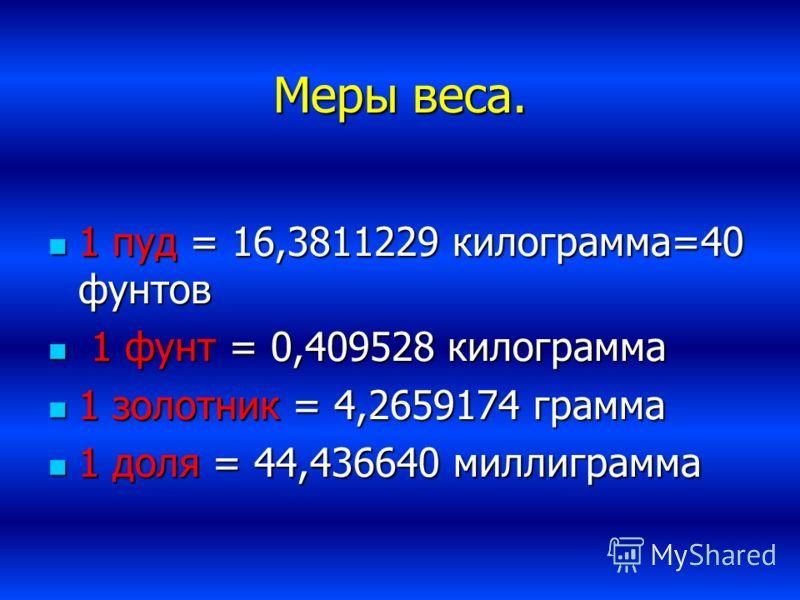 Меры веса. 1 пуд = 16,3811229 килограмма=40 фунтов 1 1 фунт = 0,409528 килограмма 1 золотник = 4,2659174 грамма 1 доля = 44,436640 миллиграмма