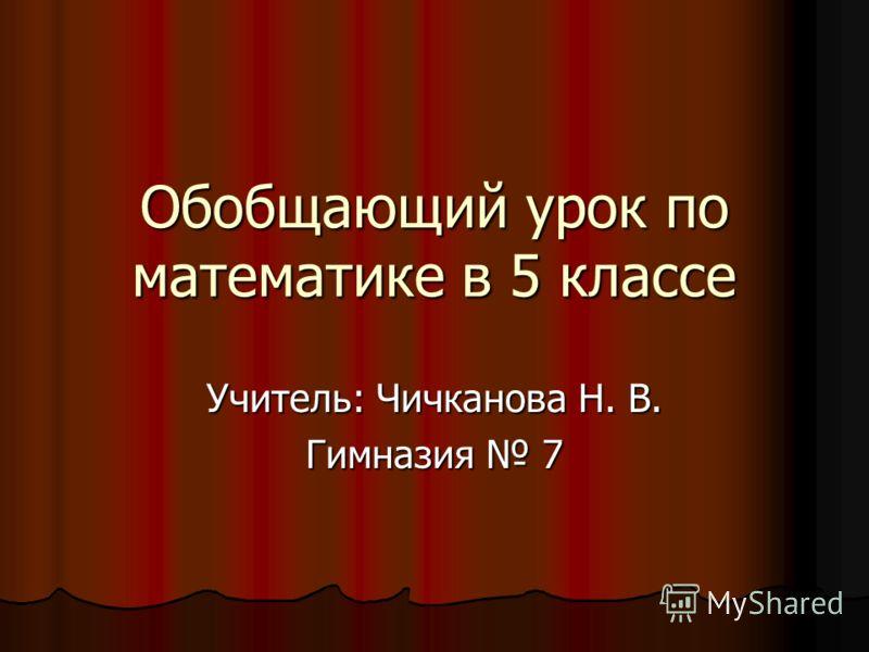 Обобщающий урок по математике в 5 классе Учитель: Чичканова Н. В. Гимназия 7