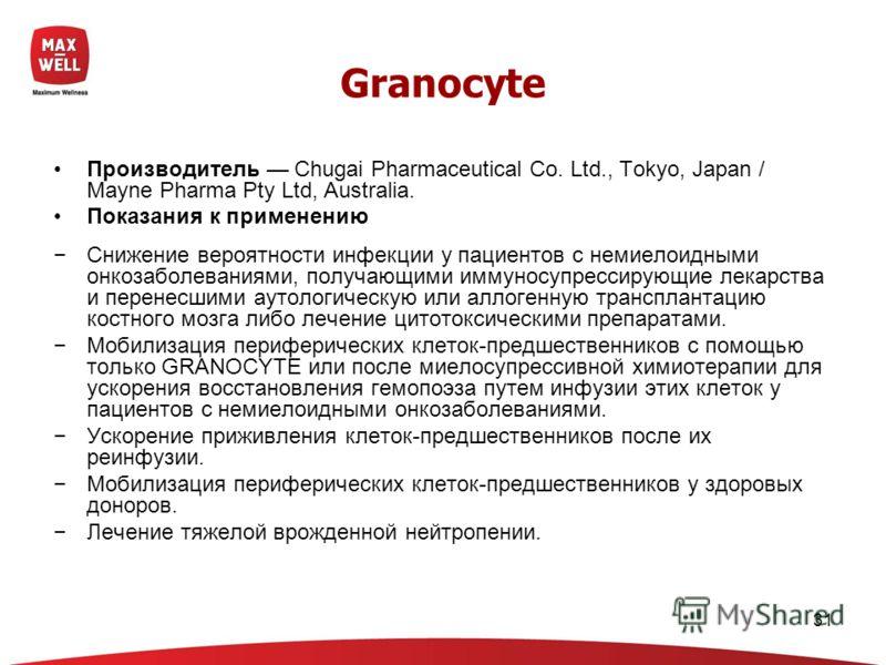 31 Granocyte Производитель Chugai Pharmaceutical Co. Ltd., Tokyo, Japan / Mayne Pharma Pty Ltd, Australia. Показания к применению Снижение вероятности инфекции у пациентов с немиелоидными онкозаболеваниями, получающими иммуносупрессирующие лекарства