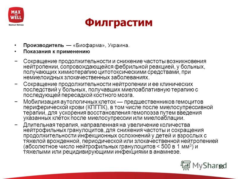 36 Филграстим Производитель «Биофарма», Украина. Показания к применению Сокращение продолжительности и снижение частоты возникновения нейтропении, сопровождающейся фебрильной реакцией, у больных, получающих химиотерапию цитотоксическими средствами, п