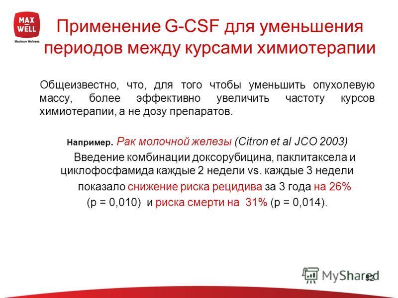52 Применение G-CSF для уменьшения периодов между курсами химиотерапии Общеизвестно, что, для того чтобы уменьшить опухолевую массу, более эффективно увеличить частоту курсов химиотерапии, а не дозу препаратов. Например. Рак молочной железы (Citron e