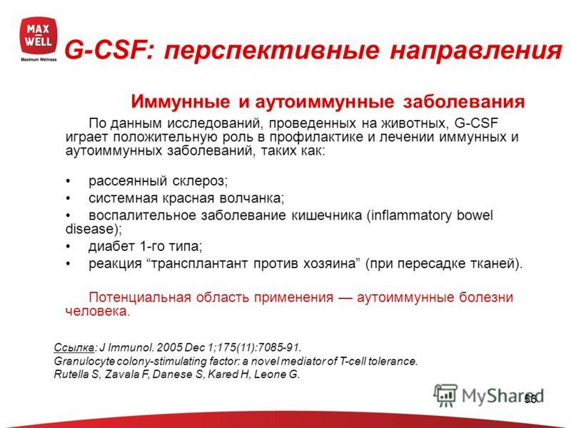 56 По данным исследований, проведенных на животных, G-CSF играет положительную роль в профилактике и лечении иммунных и аутоиммунных заболеваний, таких как: рассеянный склероз; системная красная волчанка; воспалительное заболевание кишечника (inflamm