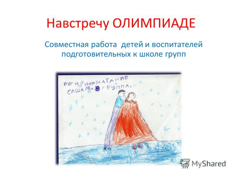 Навстречу ОЛИМПИАДЕ Совместная работа детей и воспитателей подготовительных к школе групп