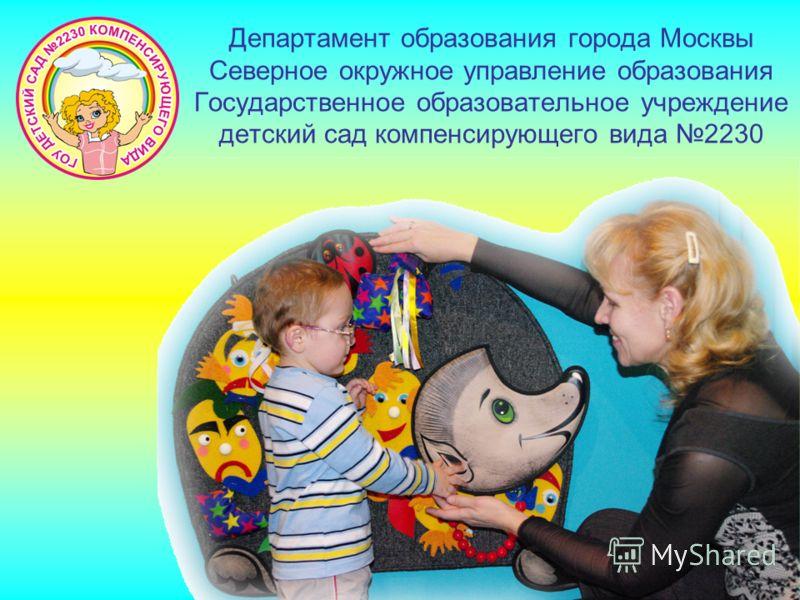 Департамент образования города Москвы Северное окружное управление образования Государственное образовательное учреждение детский сад компенсирующего вида 2230