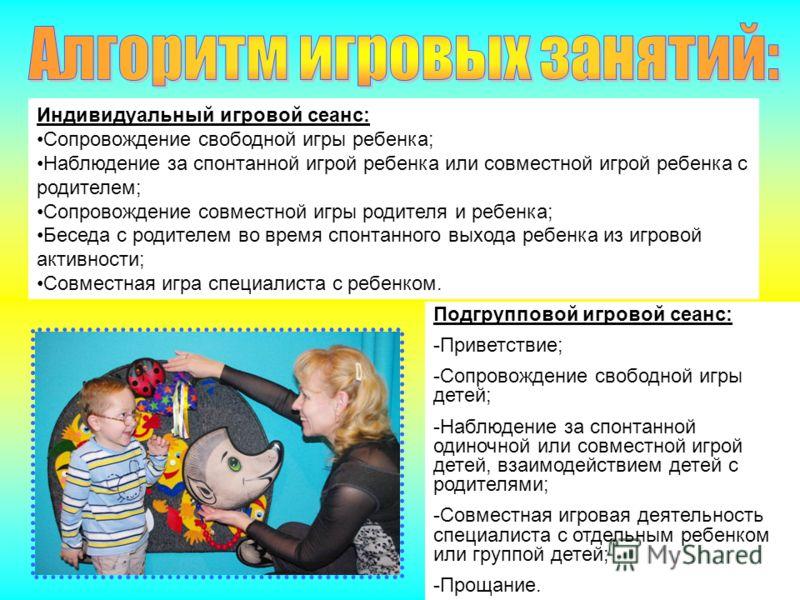 Индивидуальный игровой сеанс: Сопровождение свободной игры ребенка; Наблюдение за спонтанной игрой ребенка или совместной игрой ребенка с родителем; Сопровождение совместной игры родителя и ребенка; Беседа с родителем во время спонтанного выхода ребе