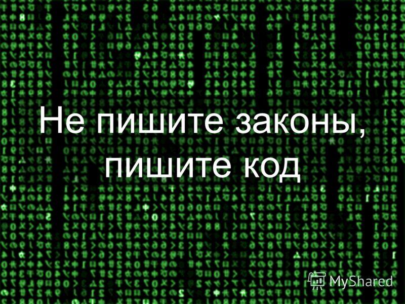 Не пишите законы, пишите код