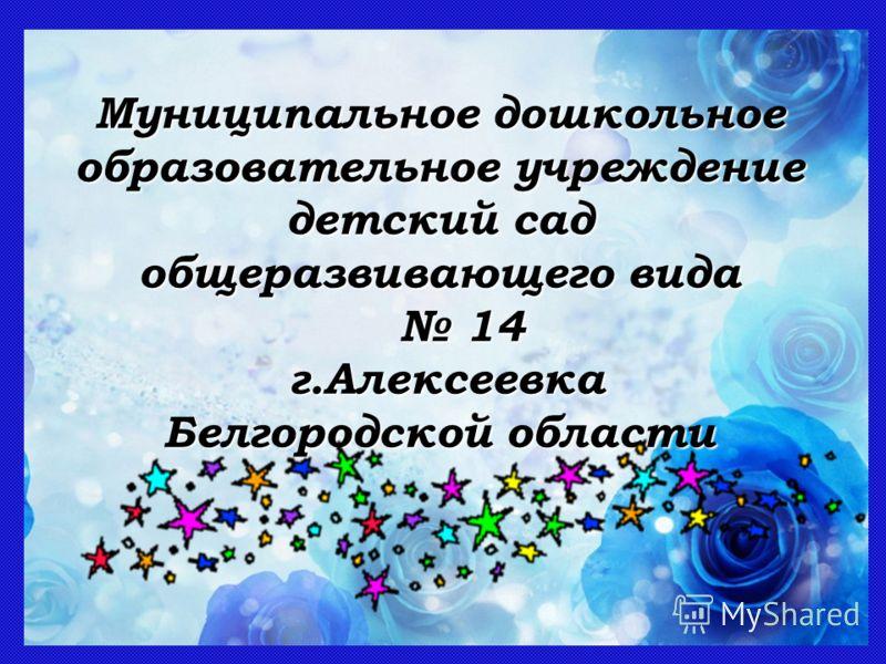 Муниципальное дошкольное образовательное учреждение детский сад общеразвивающего вида 14 14 г.Алексеевка г.Алексеевка Белгородской области