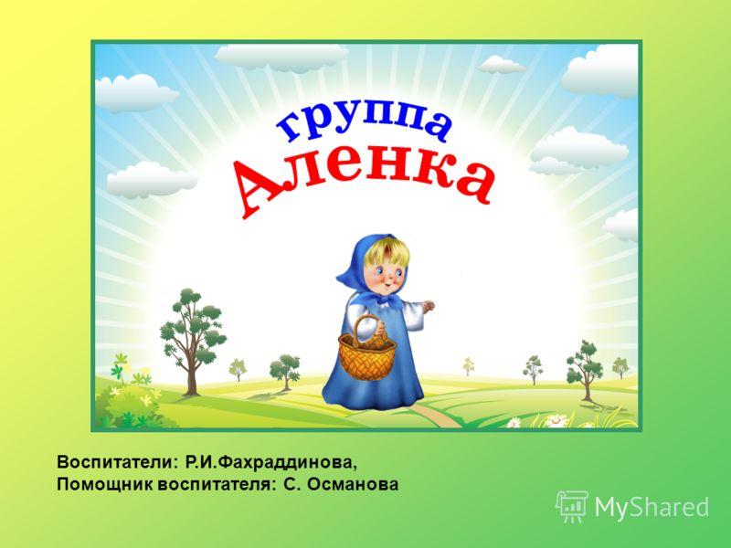 Воспитатели: Р.И.Фахраддинова, Помощник воспитателя: С. Османова