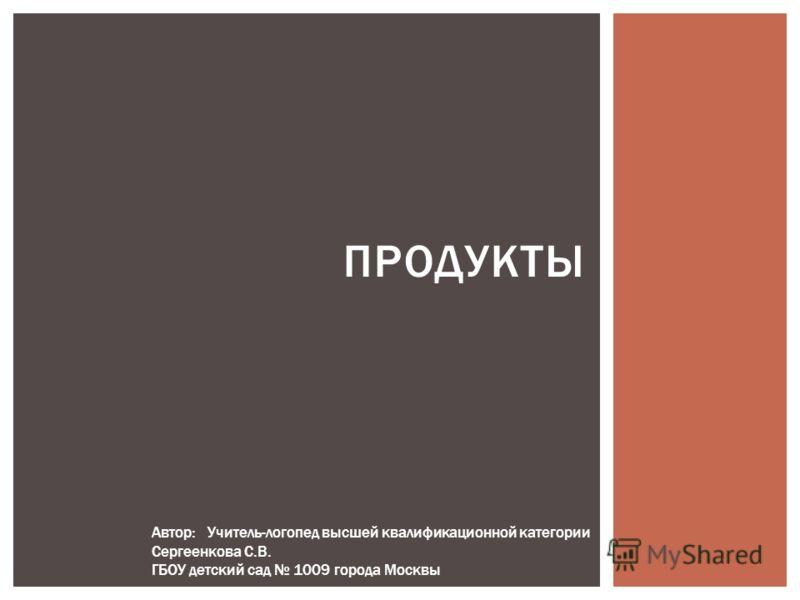 ПРОДУКТЫ Автор: Учитель-логопед высшей квалификационной категории Сергеенкова С.В. ГБОУ детский сад 1009 города Москвы
