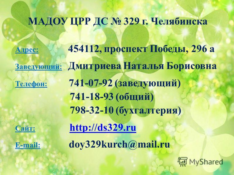 МАДОУ ЦРР ДС 329 г. Челябинска Адрес: 454112, проспект Победы, 296 а Заведующий: Дмитриева Наталья Борисовна Телефон: 741-07-92 (заведующий) 741-18-93 (общий) 798-32-10 (бухгалтерия) Сайт: http://ds329.ruhttp://ds329.ru E-mail: doy329kurch@mail.ru