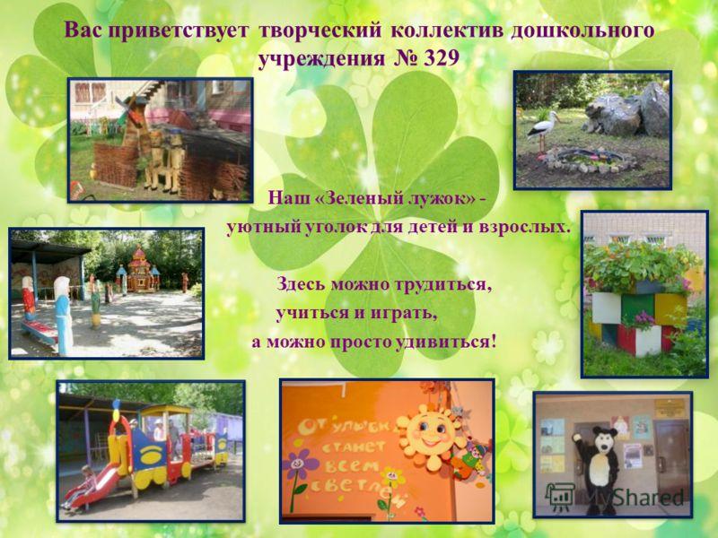 Вас приветствует творческий коллектив дошкольного учреждения 329 Наш «Зеленый лужок» - уютный уголок для детей и взрослых. Здесь можно трудиться, учиться и играть, а можно просто удивиться!