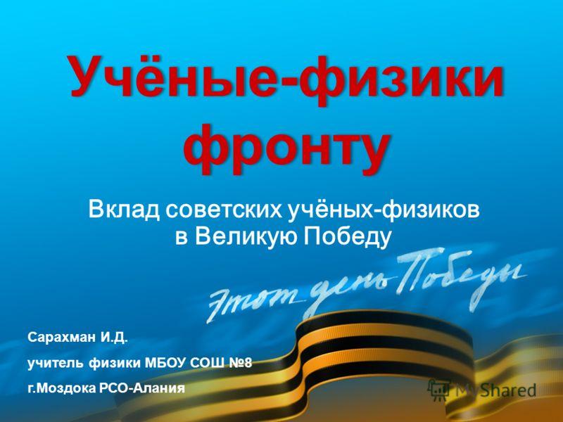 Вклад советских учёных-физиков в Великую Победу Сарахман И.Д. учитель физики МБОУ СОШ 8 г.Моздока РСО-Алания Учёные-физики фронту