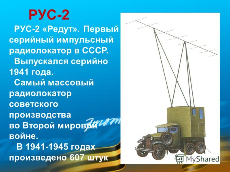 РУС-2 РУС-2 «Редут». Первый серийный импульсный радиолокатор в СССР. Выпускался серийно 1941 года. Самый массовый радиолокатор советского производства во Второй мировой войне. В 1941-1945 годах произведено 607 штук