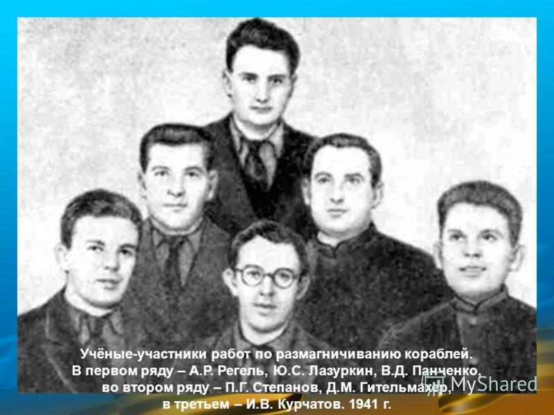 Учёные-участники работ по размагничиванию кораблей. В первом ряду – А.Р. Регель, Ю.С. Лазуркин, В.Д. Панченко, во втором ряду – П.Г. Степанов, Д.М. Гительмахер, в третьем – И.В. Курчатов. 1941 г.