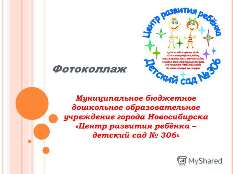 Муниципальное бюджетное дошкольное образовательное учреждение города Новосибирска «Центр развития ребёнка – детский сад 306» Фотоколлаж Когда на небе загорается звезда, То на земле рождается ребёнок. Малыш сравним лишь с утренней звездой, Холодный бл
