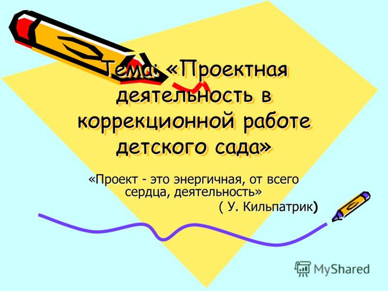 Тема: «Проектная деятельность в коррекционной работе детского сада» «Проект - это энергичная, от всего сердца, деятельность» ( У. Кильпатрик )