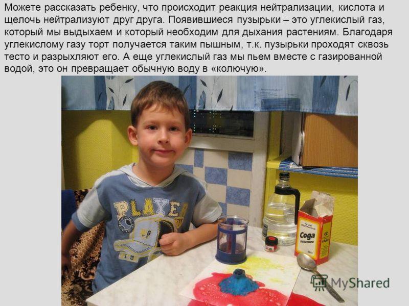 Можете рассказать ребенку, что происходит реакция нейтрализации, кислота и щелочь нейтрализуют друг друга. Появившиеся пузырьки – это углекислый газ, который мы выдыхаем и который необходим для дыхания растениям. Благодаря углекислому газу торт получ