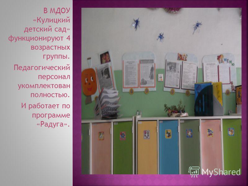 В МДОУ «Кулицкий детский сад» функционируют 4 возрастных группы. Педагогический персонал укомплектован полностью. И работает по программе «Радуга».