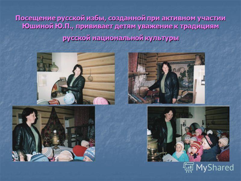 Посещение русской избы, созданной при активном участии Юшиной Ю.П., прививает детям уважение к традициям русской национальной культуры