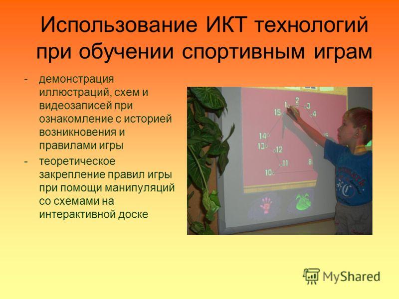 Использование ИКТ технологий при обучении спортивным играм -демонстрация иллюстраций, схем и видеозаписей при ознакомление с историей возникновения и правилами игры -теоретическое закрепление правил игры при помощи манипуляций со схемами на интеракти