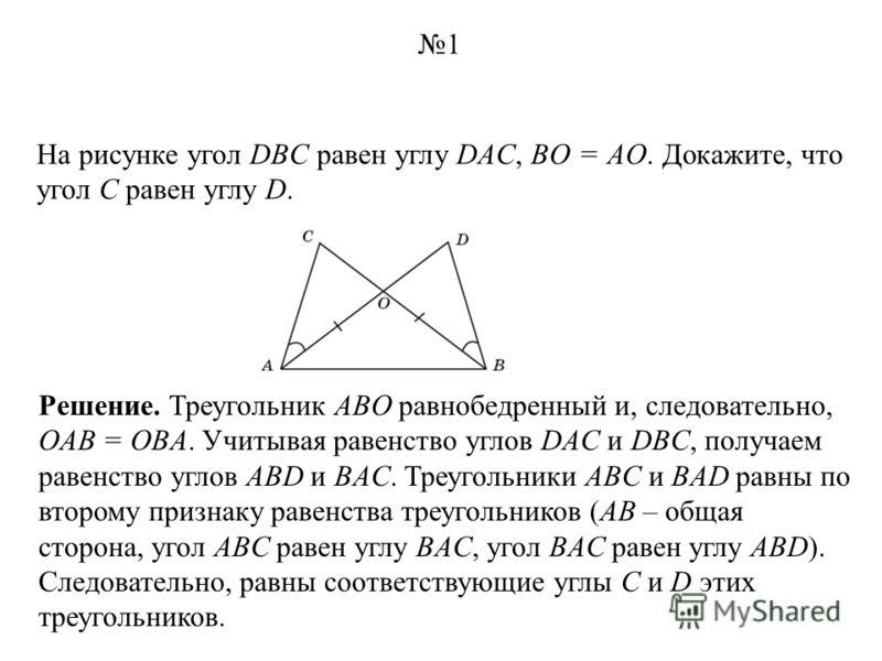 На рисунке угол DBC равен углу DAC, BO = AO. Докажите, что угол C равен углу D. Решение. Треугольник ABO равнобедренный и, следовательно, OAB = OBA. Учитывая равенство углов DAC и DBC, получаем равенство углов ABD и BAC. Треугольники ABC и BAD равны