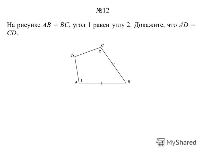На рисунке AB = BC, угол 1 равен углу 2. Докажите, что AD = CD. 12