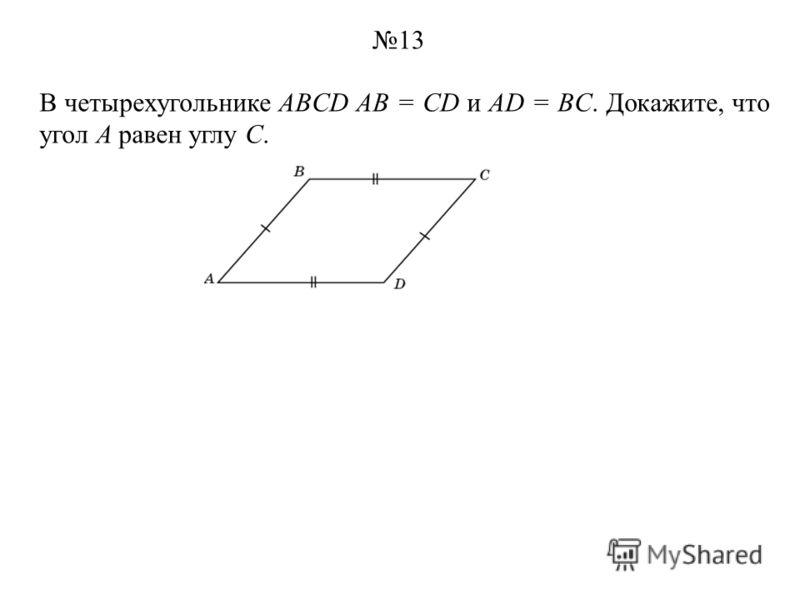 В четырехугольнике ABCD АВ = CD и AD = BC. Докажите, что угол A равен углу C. 13