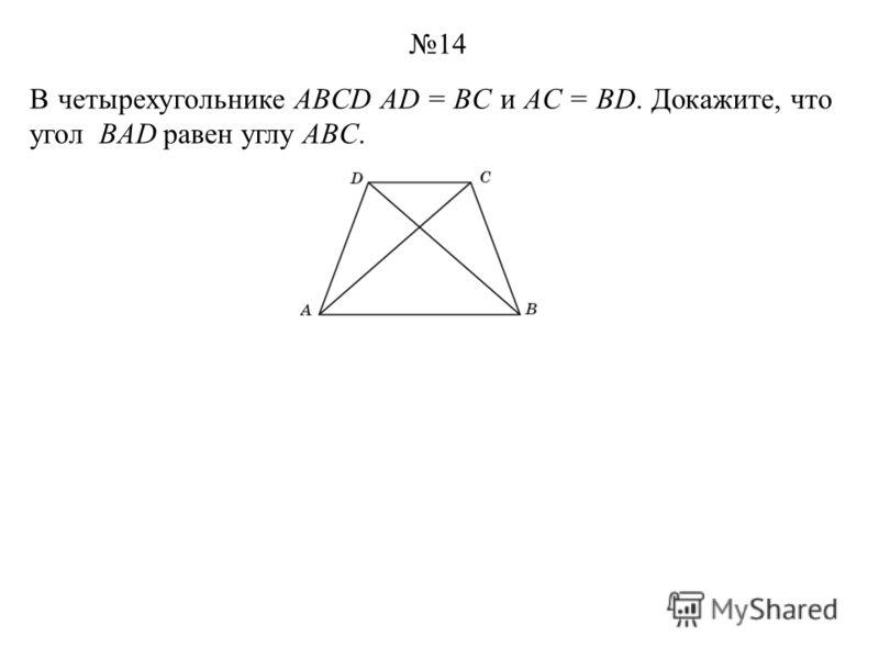 В четырехугольнике ABCD AD = BC и AC = BD. Докажите, что угол BAD равен углу ABC. 14