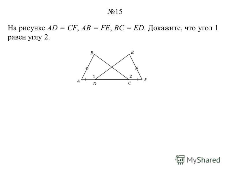 На рисунке AD = CF, AB = FE, BC = ED. Докажите, что угол 1 равен углу 2. 15