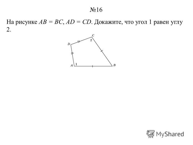 На рисунке AB = BC, AD = CD. Докажите, что угол 1 равен углу 2. 16