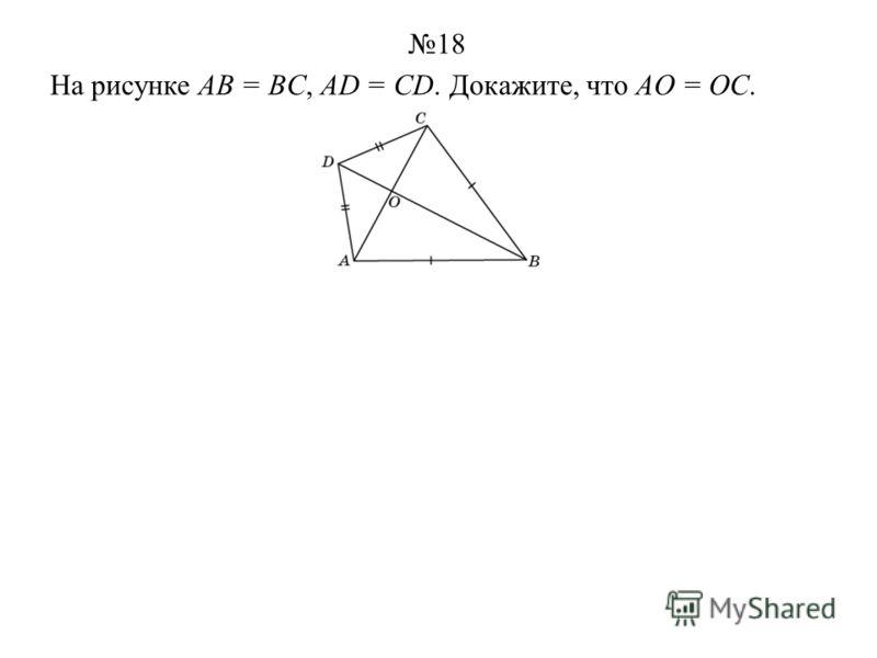 На рисунке AB = BC, AD = CD. Докажите, что AO = OC. 18