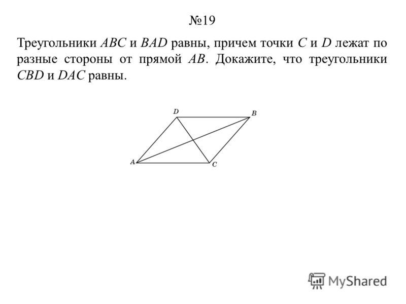 Треугольники АВС и BAD равны, причем точки С и D лежат по разные стороны от прямой АВ. Докажите, что треугольники CBD и DAC равны. 19