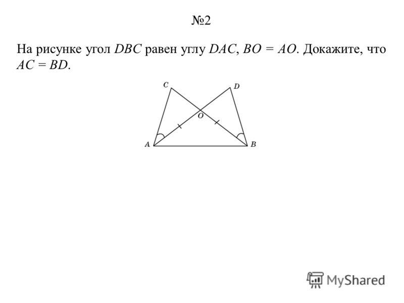 На рисунке угол DBC равен углу DAC, BO = AO. Докажите, что AC = BD. 2