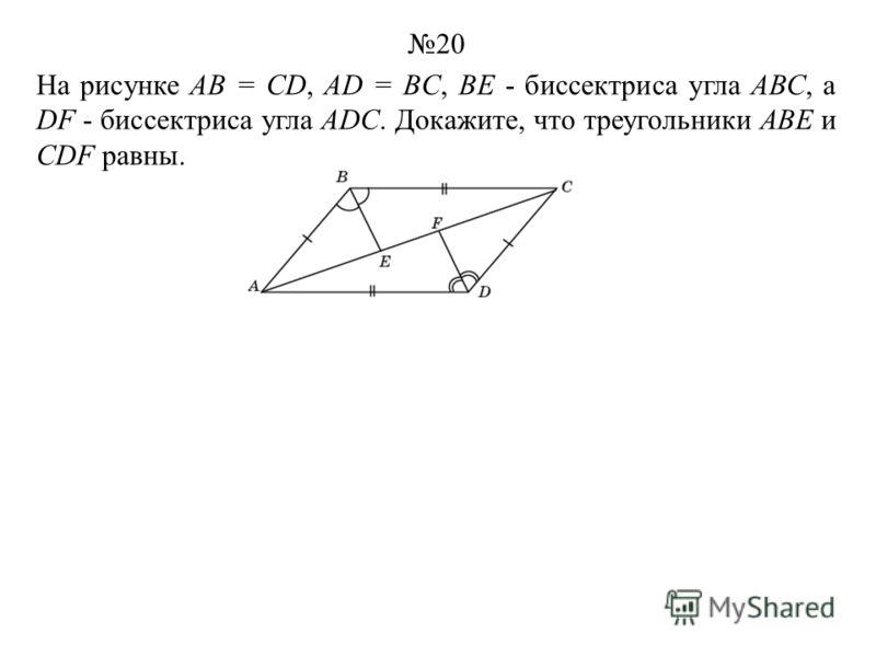 На рисунке АВ = CD, AD = BC, ВЕ - биссектриса угла АВС, а DF - биссектриса угла ADC. Докажите, что треугольники ABE и CDF равны. 20