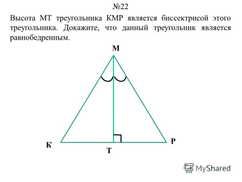 Высота МТ треугольника КМР является биссектрисой этого треугольника. Докажите, что данный треугольник является равнобедренным. 22 М К Р Т