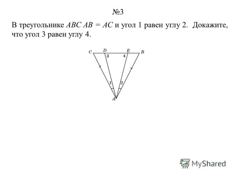 В треугольнике АВС АВ = АС и угол 1 равен углу 2. Докажите, что угол 3 равен углу 4. 3