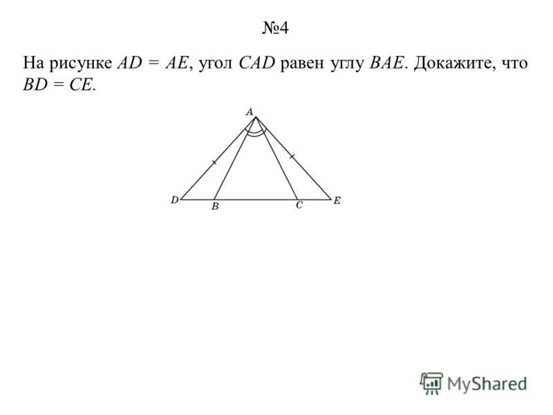 На рисунке AD = AE, угол CAD равен углу BAE. Докажите, что BD = CE. 4