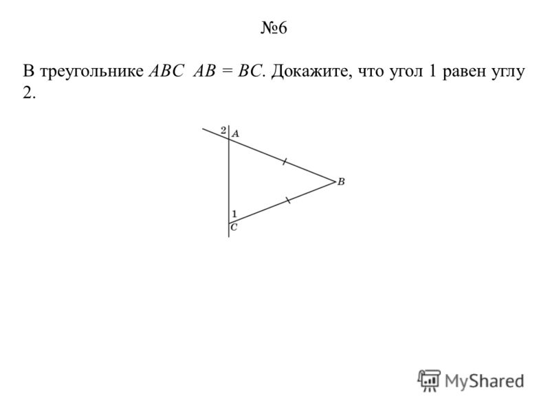 В треугольнике ABC AB = BC. Докажите, что угол 1 равен углу 2. 6