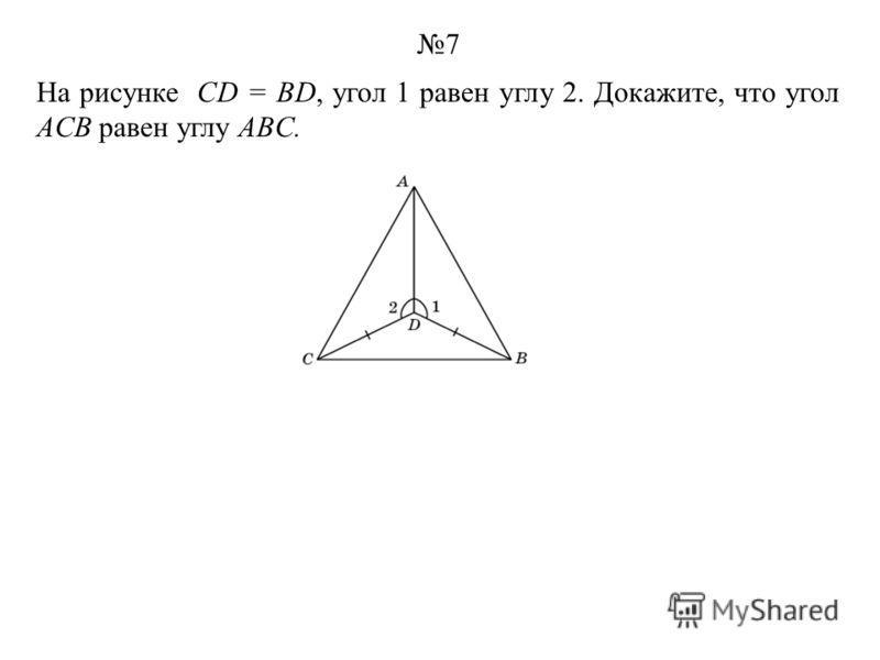 На рисунке CD = BD, угол 1 равен углу 2. Докажите, что угол ACB равен углу ABC. 7