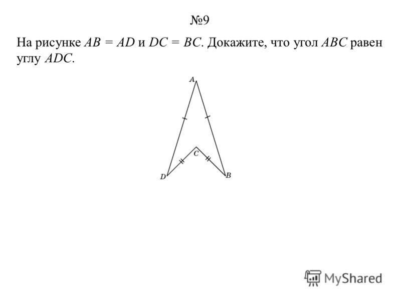 На рисунке АВ = AD и DC = BC. Докажите, что угол ABC равен углу ADC. 9